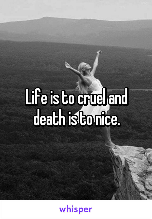 Life is to cruel and death is to nice.