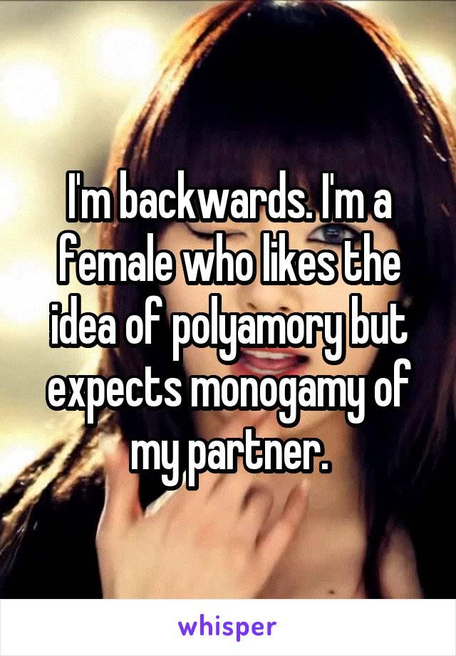 I'm backwards. I'm a female who likes the idea of polyamory but expects monogamy of my partner.