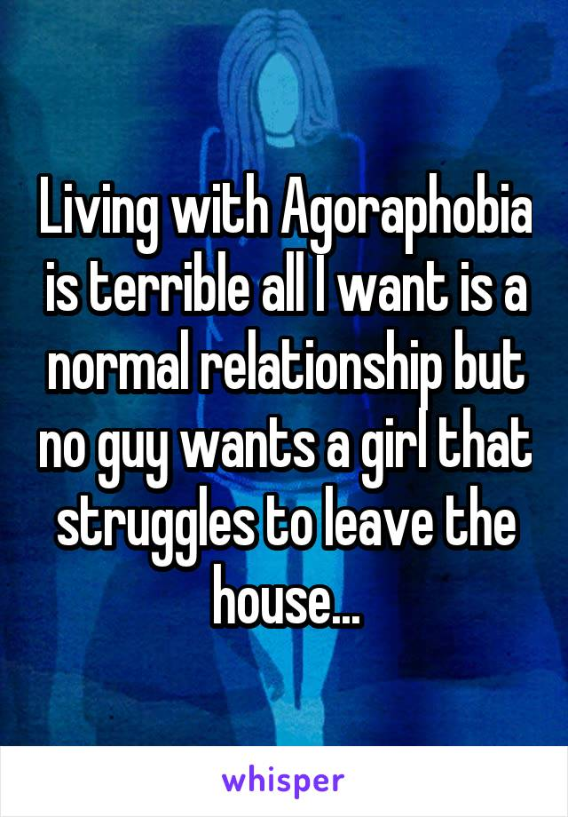 Living with Agoraphobia is terrible all I want is a normal relationship but no guy wants a girl that struggles to leave the house...