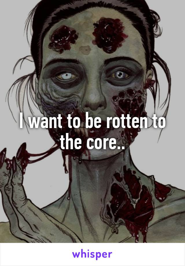 I want to be rotten to the core..