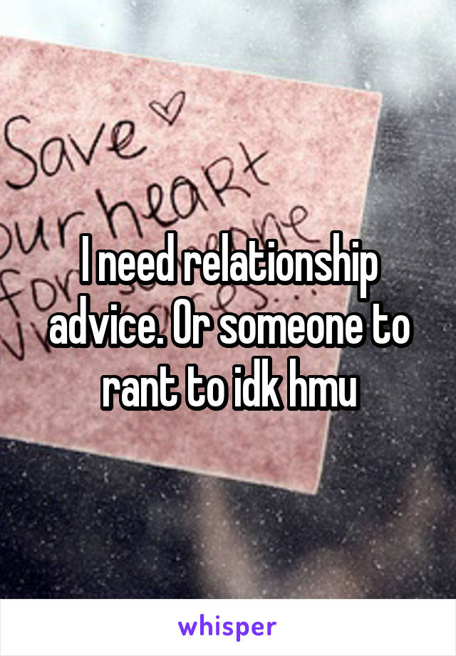 I need relationship advice. Or someone to rant to idk hmu