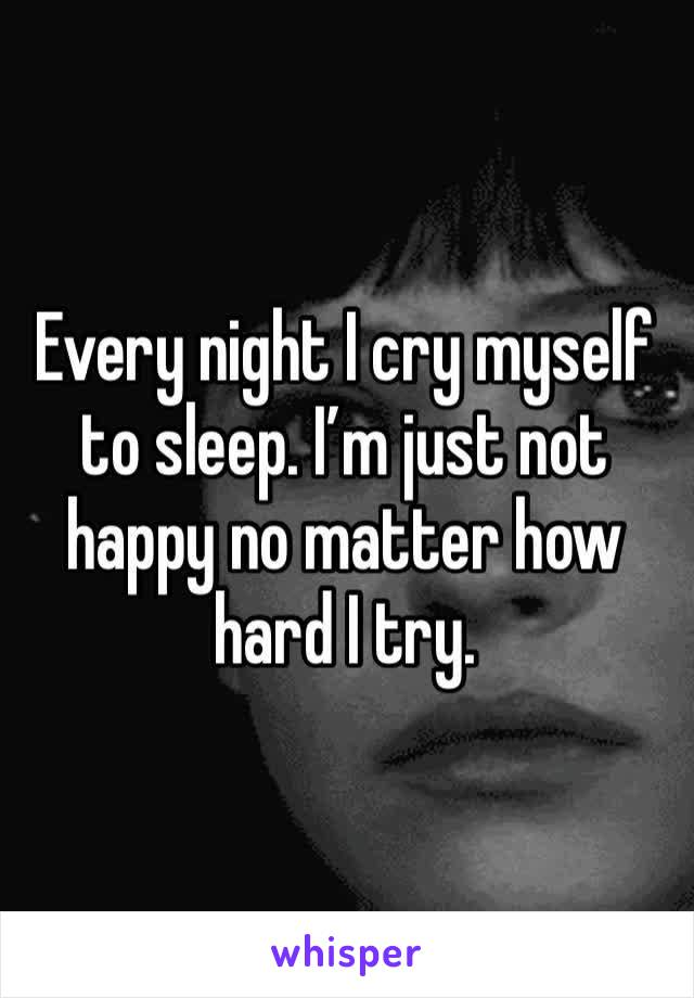Every night I cry myself to sleep. I'm just not happy no matter how hard I try.