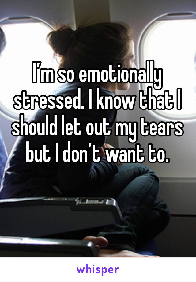 I'm so emotionally stressed. I know that I should let out my tears but I don't want to.