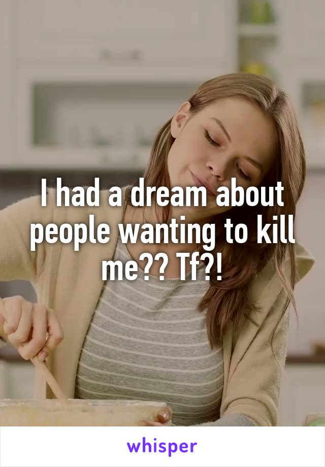 I had a dream about people wanting to kill me?? Tf?!