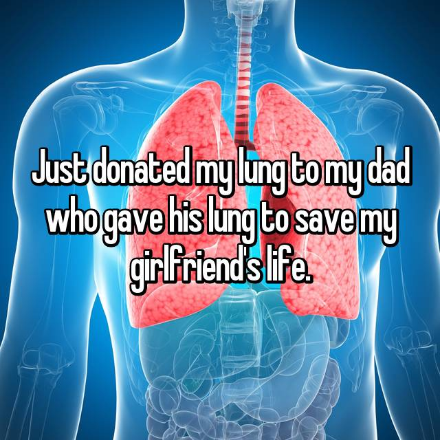 Just donated my lung to my dad who gave his lung to save my girlfriend's life.