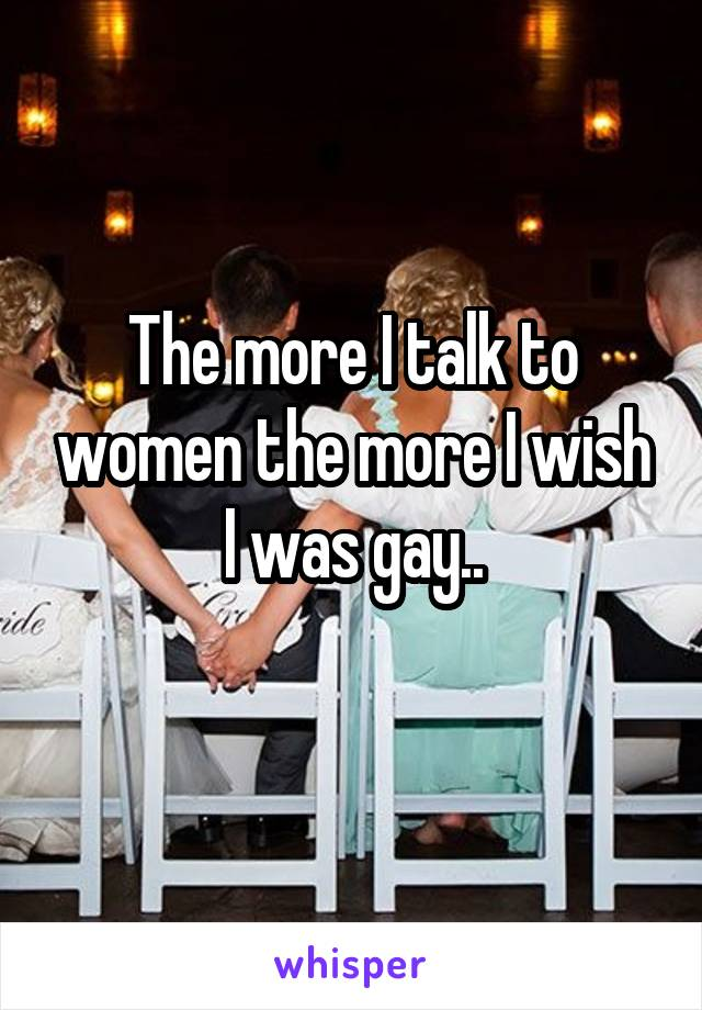 The more I talk to women the more I wish I was gay..
