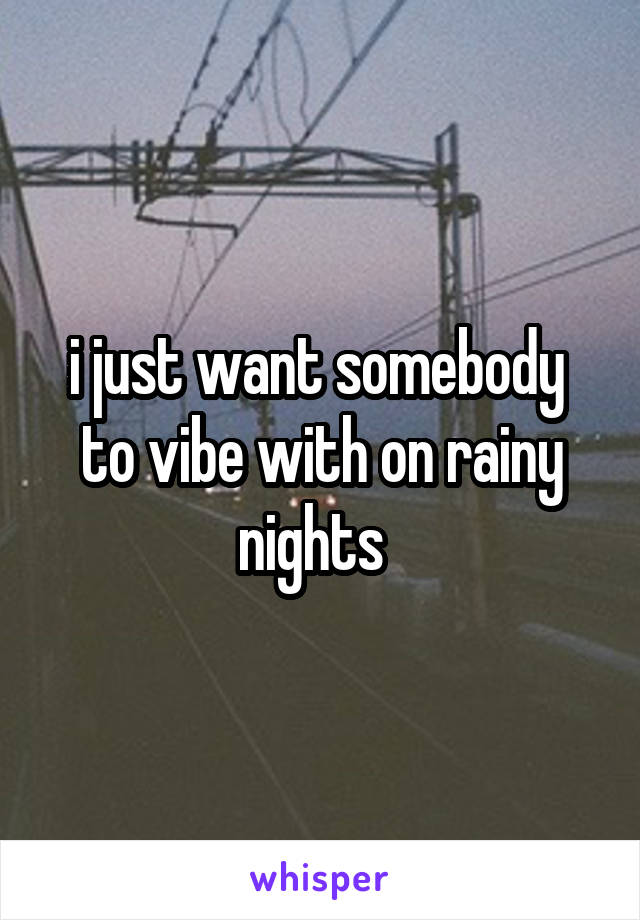 i just want somebody  to vibe with on rainy nights