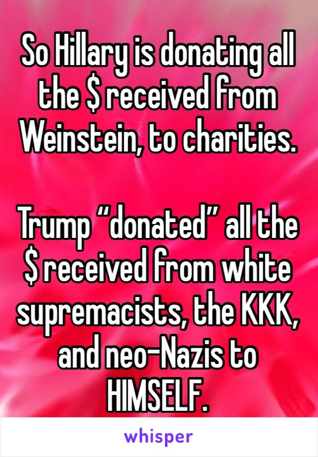 """So Hillary is donating all the $ received from Weinstein, to charities.  Trump """"donated"""" all the $ received from white supremacists, the KKK, and neo-Nazis to HIMSELF."""