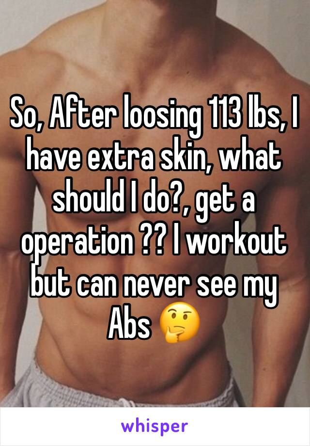 So, After loosing 113 lbs, I have extra skin, what should I do?, get a operation ?? I workout but can never see my Abs 🤔