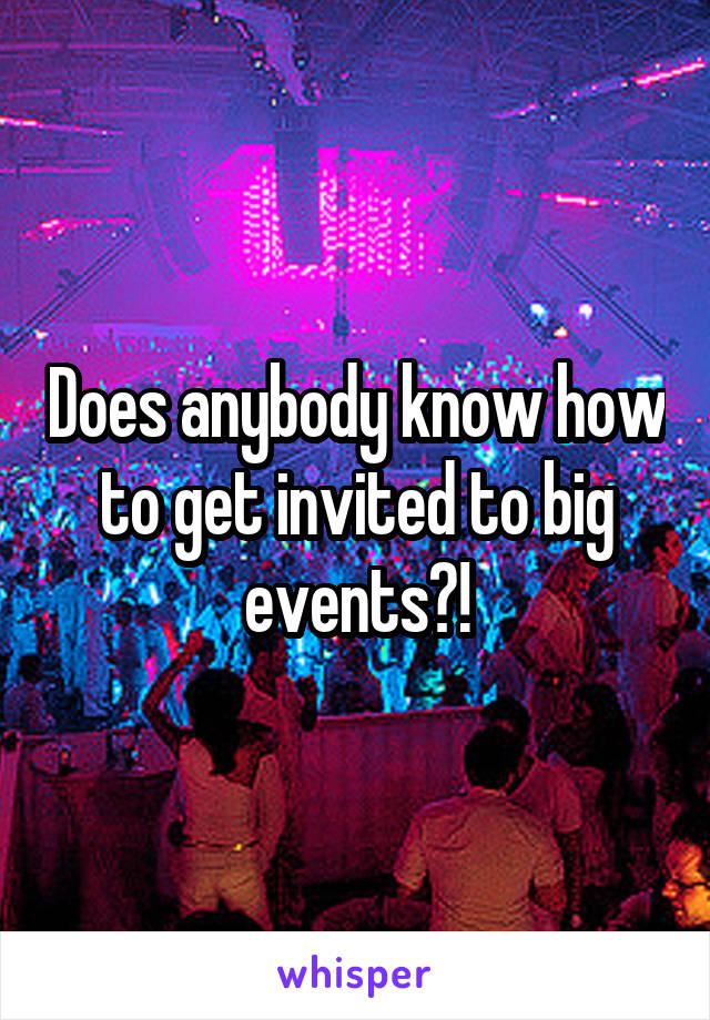 Does anybody know how to get invited to big events?!