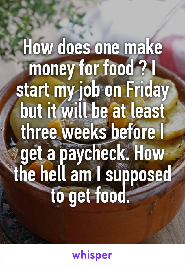 How does one make money for food ? I start my job on Friday but it will be at least three weeks before I get a paycheck. How the hell am I supposed to get food.