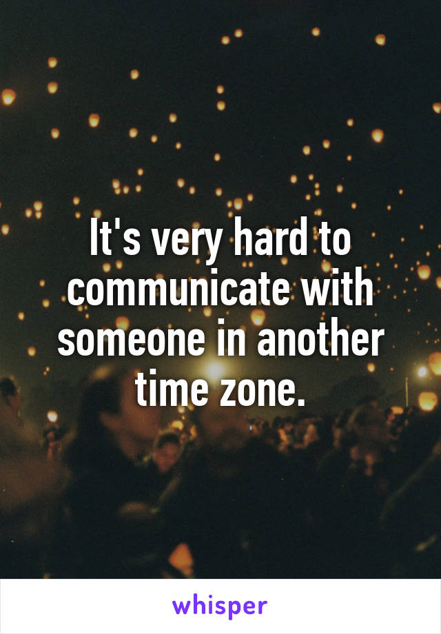 It's very hard to communicate with someone in another time zone.