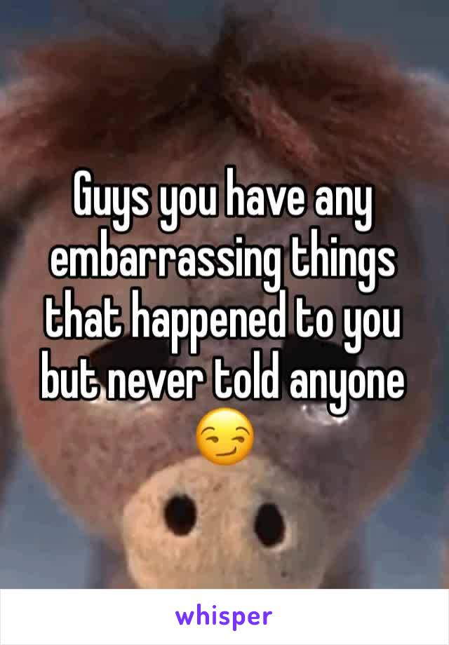 Guys you have any embarrassing things that happened to you but never told anyone 😏