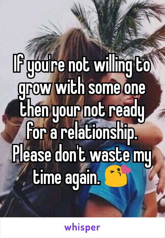 If you're not willing to grow with some one then your not ready for a relationship. Please don't waste my time again. 😘