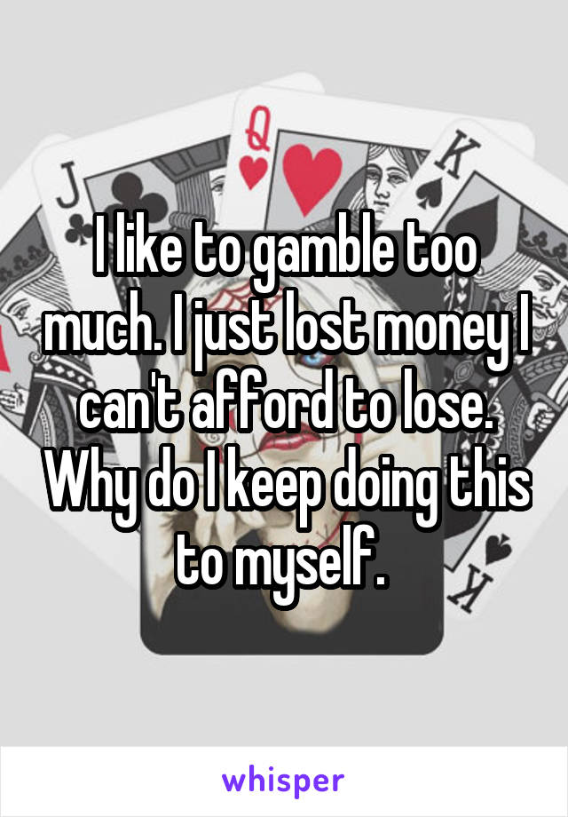 I like to gamble too much. I just lost money I can't afford to lose. Why do I keep doing this to myself.