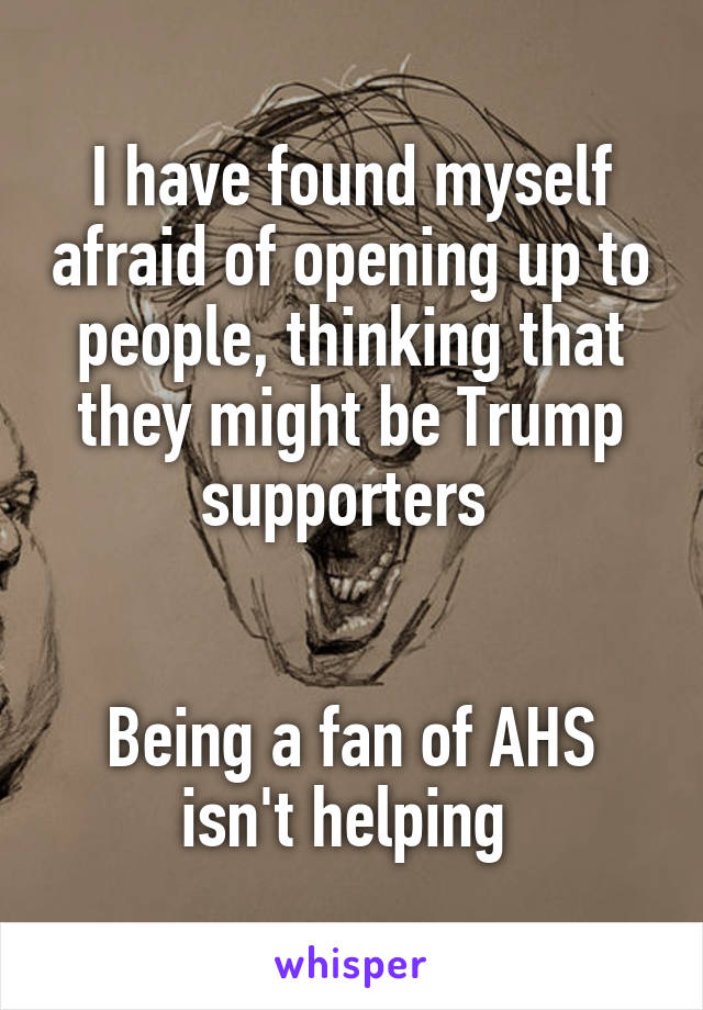 I have found myself afraid of opening up to people, thinking that they might be Trump supporters    Being a fan of AHS isn't helping