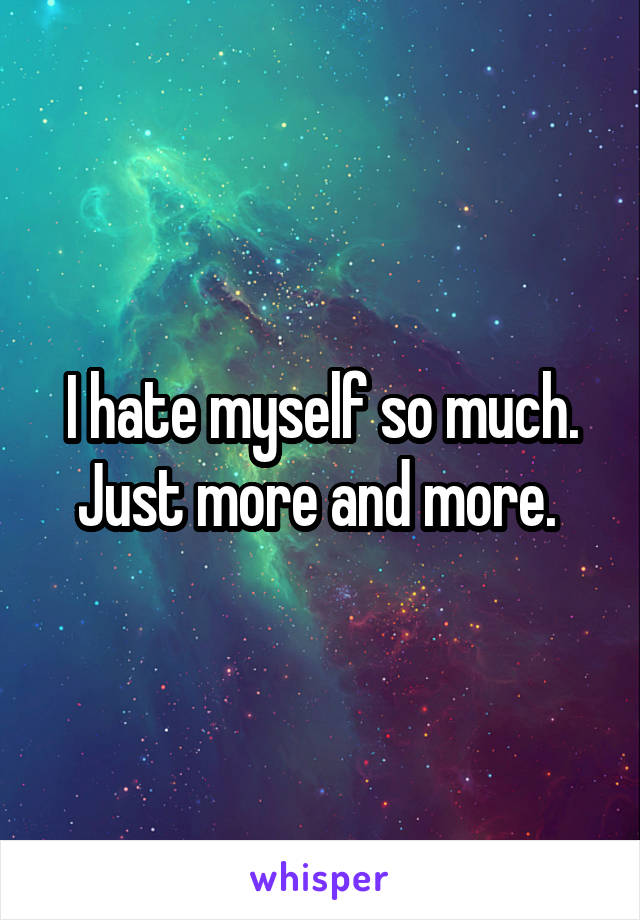 I hate myself so much. Just more and more.