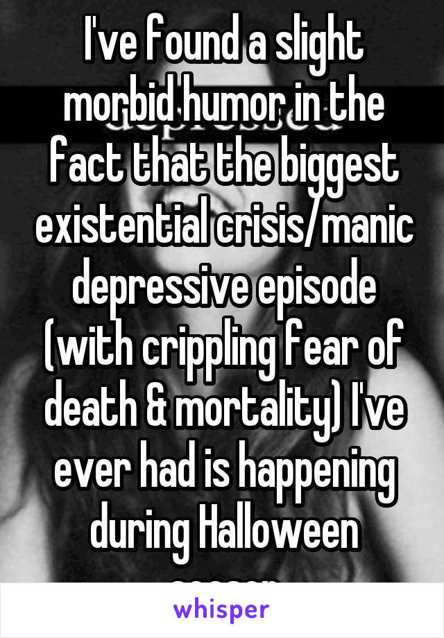I've found a slight morbid humor in the fact that the biggest existential crisis/manic depressive episode (with crippling fear of death & mortality) I've ever had is happening during Halloween season