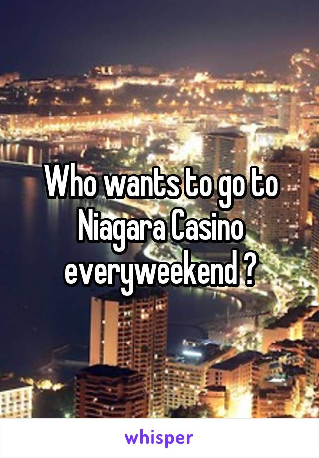 Who wants to go to Niagara Casino everyweekend ?