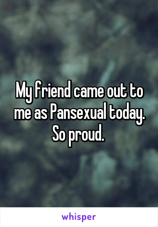 My friend came out to me as Pansexual today. So proud.