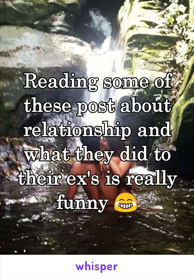 Reading some of these post about relationship and what they did to their ex's is really funny 😂