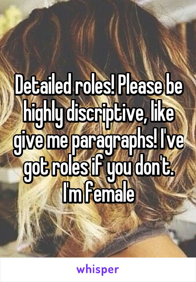 Detailed roles! Please be highly discriptive, like give me paragraphs! I've got roles if you don't. I'm female