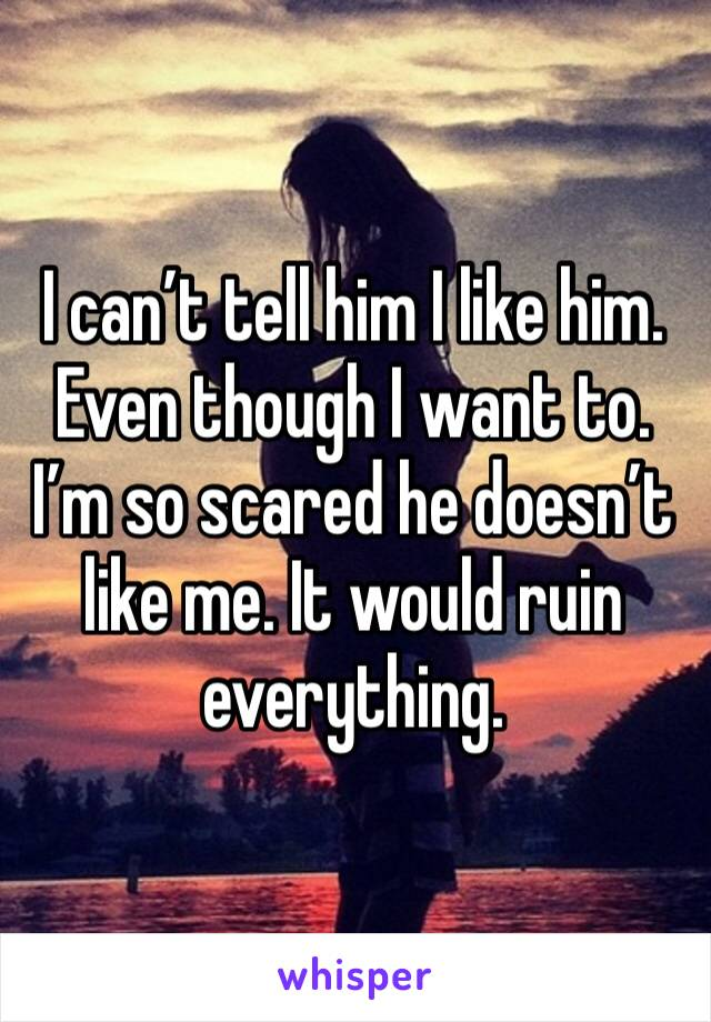 I can't tell him I like him. Even though I want to. I'm so scared he doesn't like me. It would ruin everything.