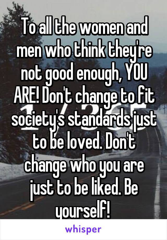 To all the women and men who think they're not good enough, YOU ARE! Don't change to fit society's standards just to be loved. Don't change who you are just to be liked. Be yourself!
