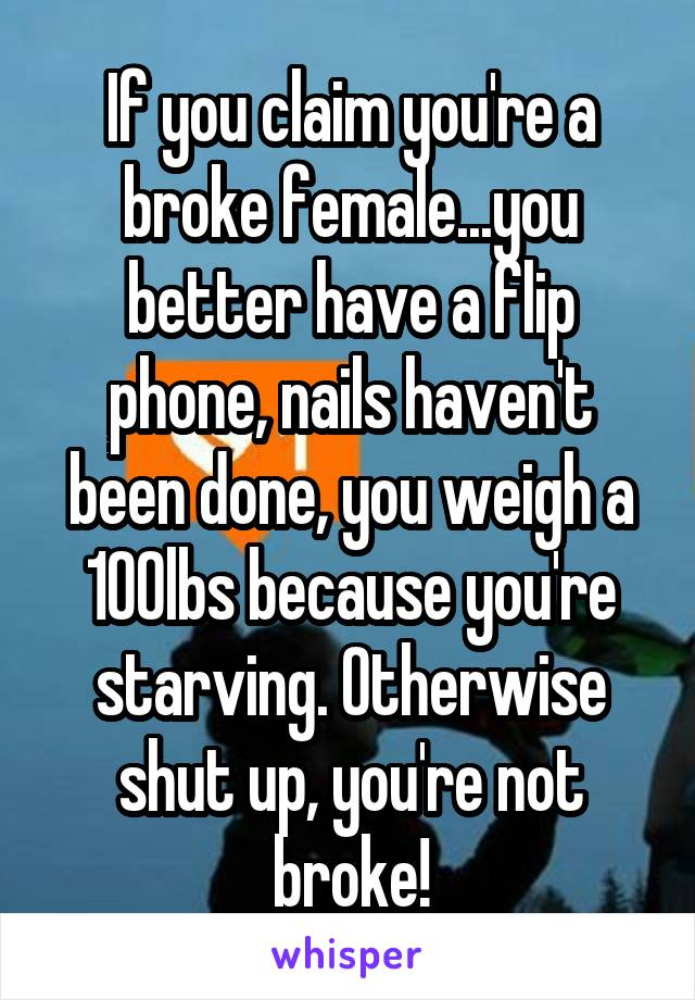 If you claim you're a broke female...you better have a flip phone, nails haven't been done, you weigh a 100lbs because you're starving. Otherwise shut up, you're not broke!