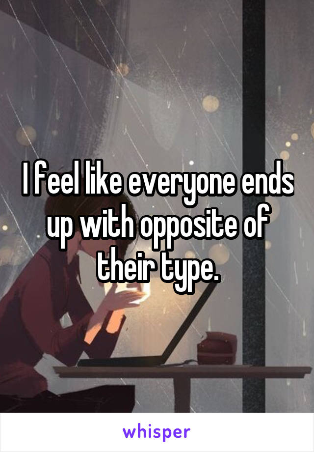 I feel like everyone ends up with opposite of their type.