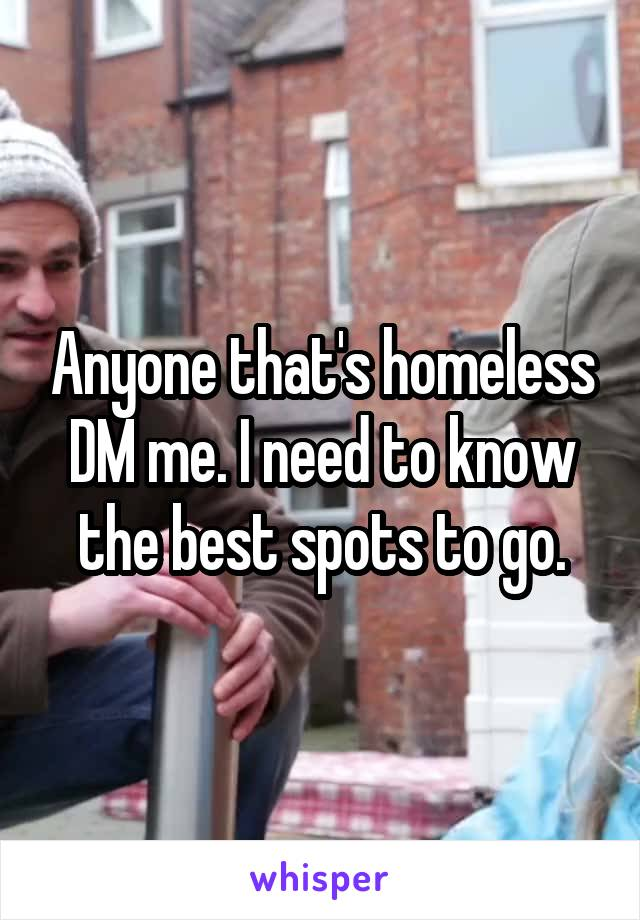 Anyone that's homeless DM me. I need to know the best spots to go.