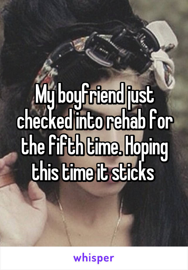 My boyfriend just checked into rehab for the fifth time. Hoping this time it sticks
