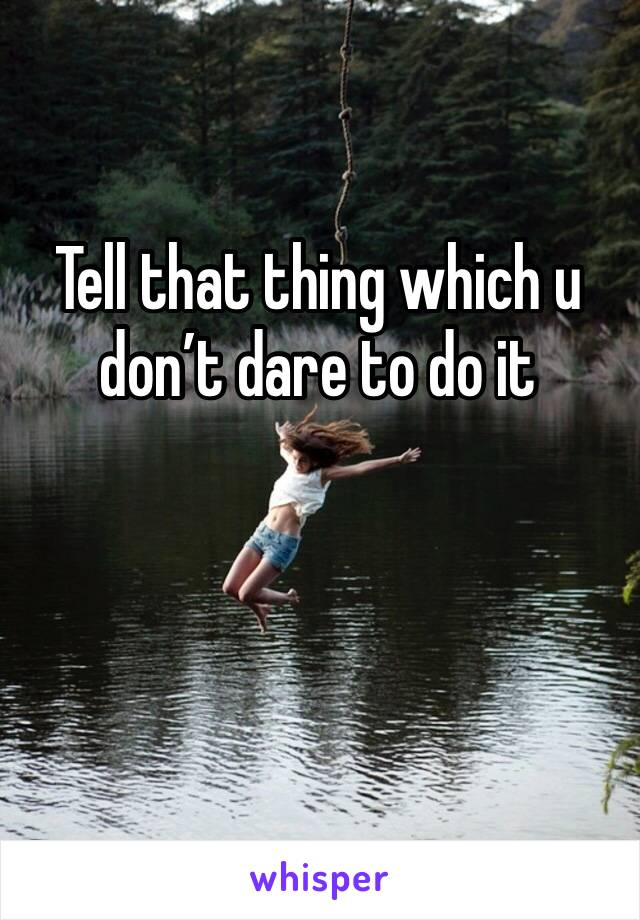 Tell that thing which u don't dare to do it
