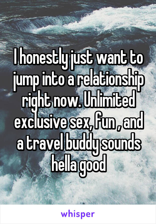 I honestly just want to jump into a relationship right now. Unlimited exclusive sex, fun , and a travel buddy sounds hella good