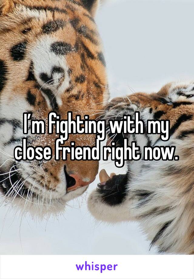 I'm fighting with my close friend right now.
