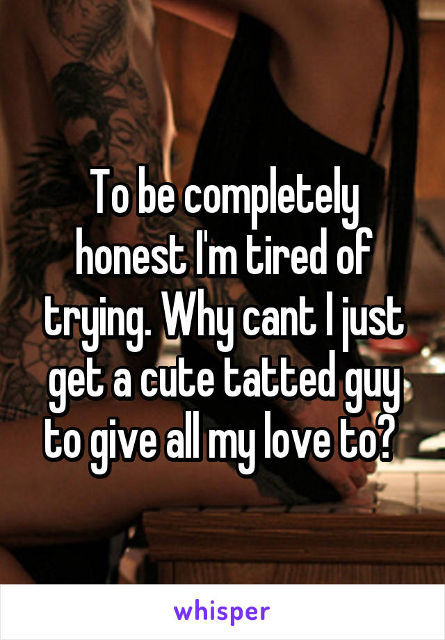 To be completely honest I'm tired of trying. Why cant I just get a cute tatted guy to give all my love to?