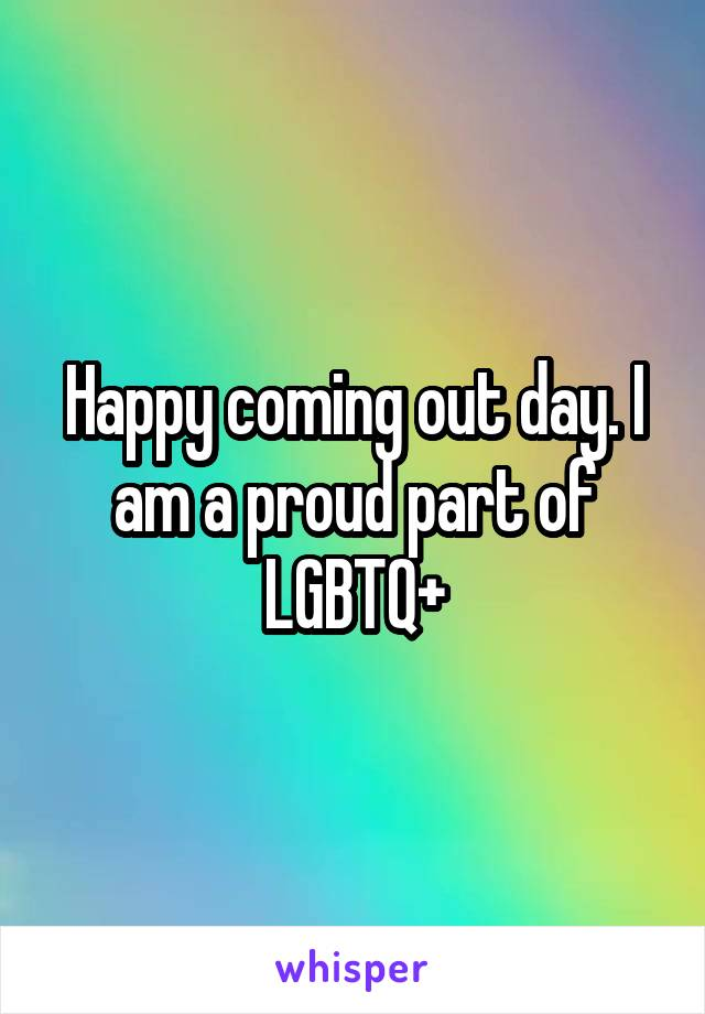 Happy coming out day. I am a proud part of LGBTQ+