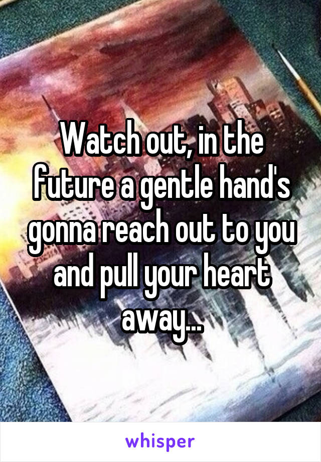 Watch out, in the future a gentle hand's gonna reach out to you and pull your heart away...
