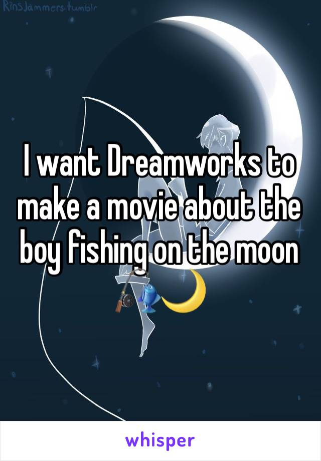 I want Dreamworks to make a movie about the boy fishing on the moon 🎣🌙