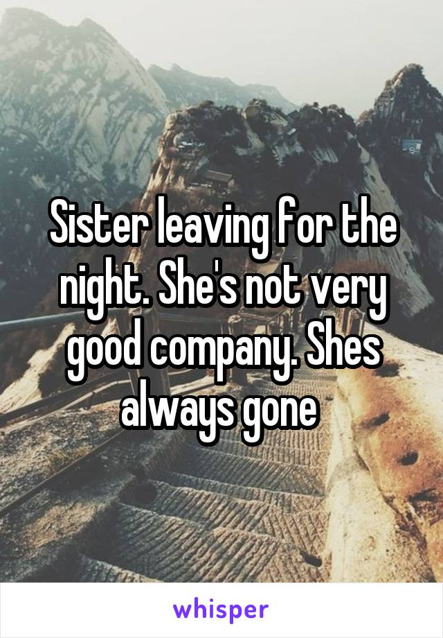 Sister leaving for the night. She's not very good company. Shes always gone