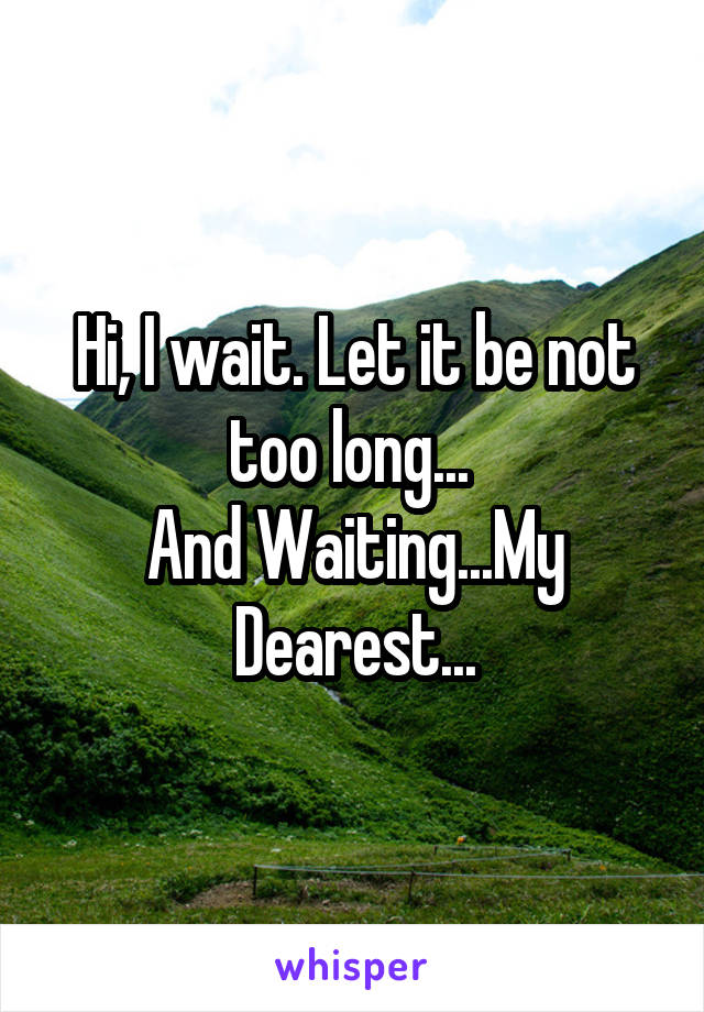 Hi, I wait. Let it be not too long...  And Waiting...My Dearest...