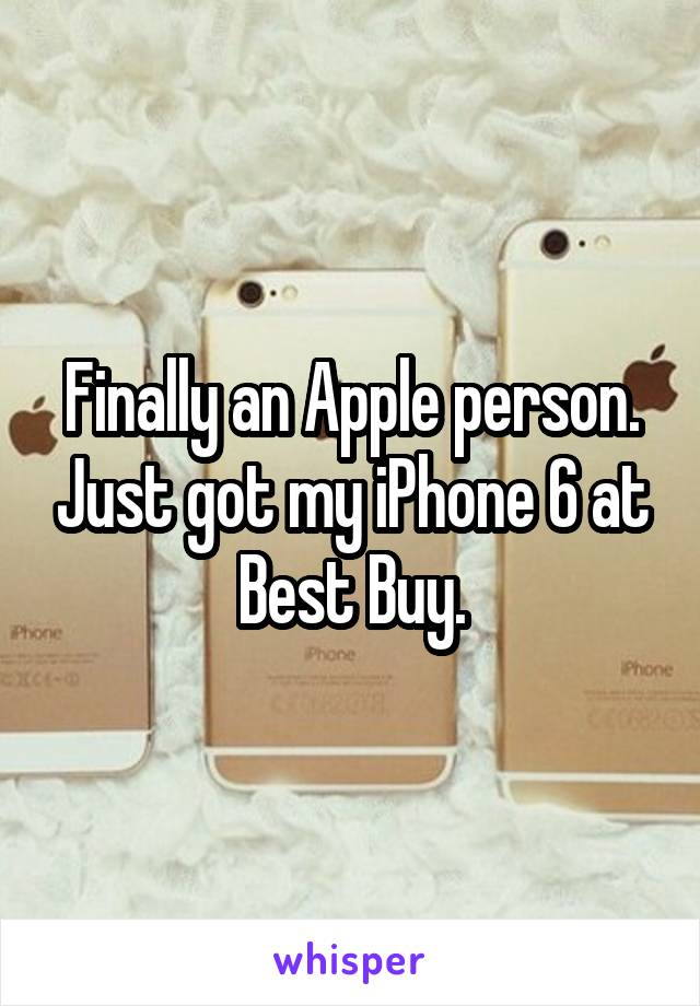 Finally an Apple person. Just got my iPhone 6 at Best Buy.
