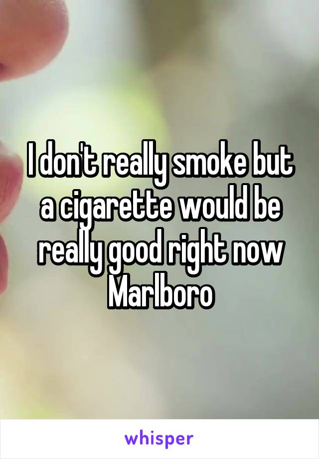 I don't really smoke but a cigarette would be really good right now Marlboro