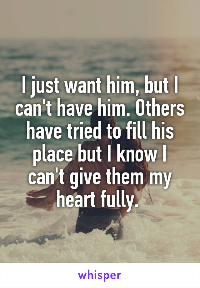I just want him, but I can't have him. Others have tried to fill his place but I know I can't give them my heart fully.