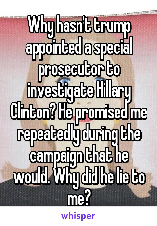 Why hasn't trump appointed a special prosecutor to investigate Hillary Clinton? He promised me repeatedly during the campaign that he would. Why did he lie to me?