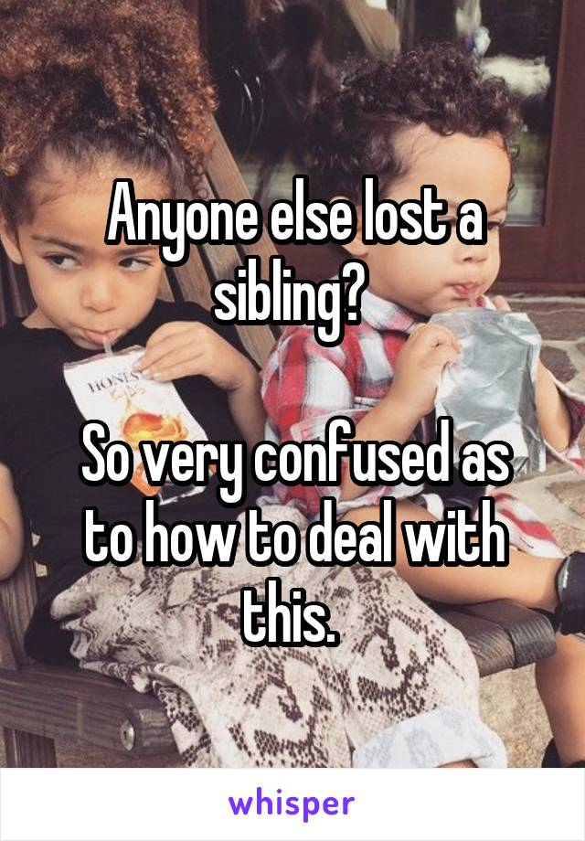 Anyone else lost a sibling?   So very confused as to how to deal with this.