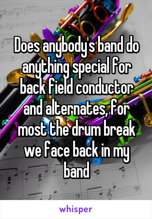Does anybody's band do anything special for back field conductor and alternates, for most the drum break we face back in my band