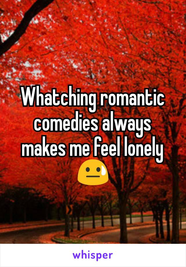 Whatching romantic comedies always makes me feel lonely 😓