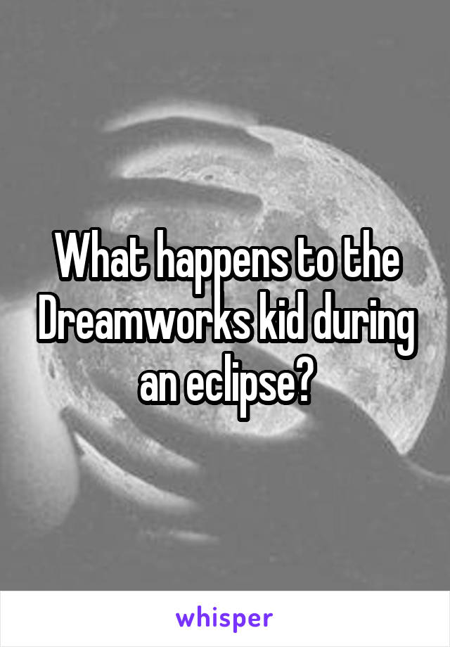 What happens to the Dreamworks kid during an eclipse?