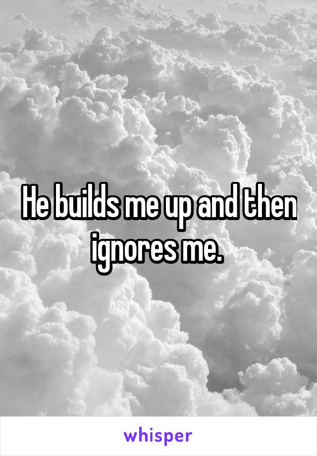 He builds me up and then ignores me.